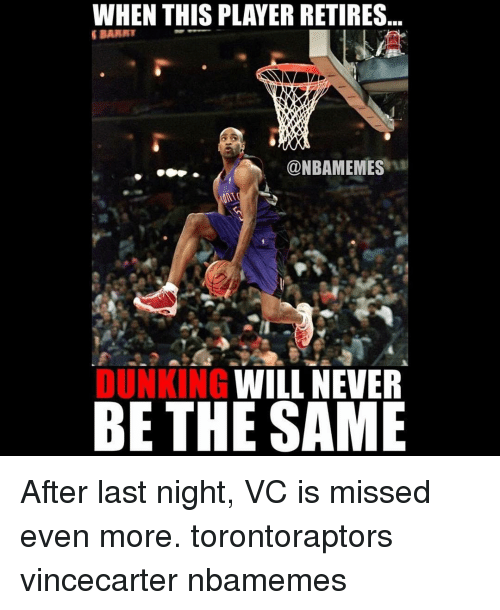Memes, Never, and 🤖: WHEN THIS PLAYER RETIRES  SIDARNT  @NBAMEMES  WILL NEVER  DUNKING  BE THE SAME After last night, VC is missed even more. torontoraptors vincecarter nbamemes