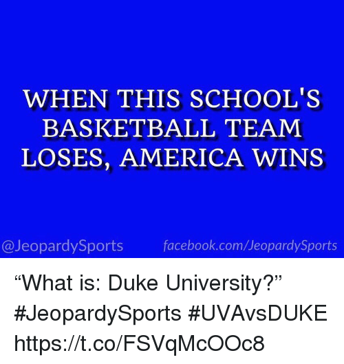 "America, Basketball, and Facebook: WHEN THIS SCHOOL'S  BASKETBALL TEAM  LOSES, AMERICA WINS  @JeopardySports facebook.com/JeopardySports ""What is: Duke University?"" #JeopardySports #UVAvsDUKE https://t.co/FSVqMcOOc8"