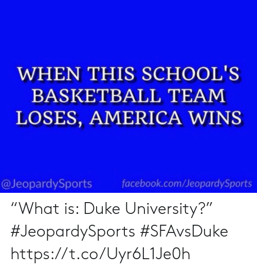 "Basketball: WHEN THIS SCHOOL'S  BASKETBALL TEAM  LOSES, AMERICA WINS  @JeopardySports  facebook.com/JeopardySports ""What is: Duke University?"" #JeopardySports #SFAvsDuke https://t.co/Uyr6L1Je0h"