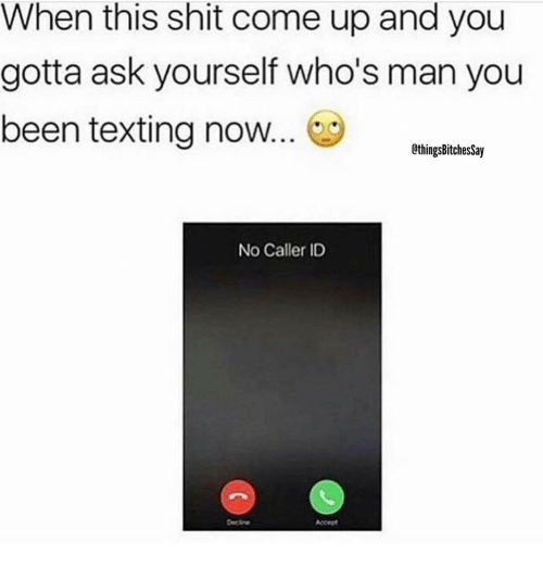 Memes, Shit, and Texting: When this shit come up and you  gotta ask yourself who's man you  been texting now  CthingsBitches Say  No Caller ID