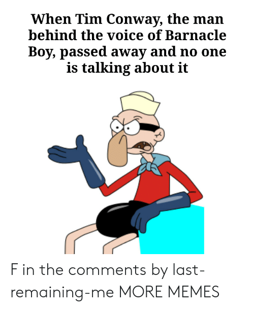 Conway: When Tim Conway, the man  behind the voice of Barnacle  Boy, passed away and no one  is talking about it F in the comments by last-remaining-me MORE MEMES