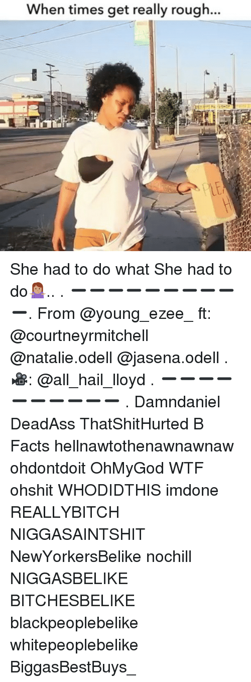 Facts, Memes, and Wtf: When times get really rough... She had to do what She had to do🤷🏽♀️.. . ➖➖➖➖➖➖➖➖➖➖. From @young_ezee_ ft: @courtneyrmitchell @natalie.odell @jasena.odell . 🎥: @all_hail_lloyd . ➖➖➖➖➖➖➖➖➖➖ . Damndaniel DeadAss ThatShitHurted B Facts hellnawtothenawnawnaw ohdontdoit OhMyGod WTF ohshit WHODIDTHIS imdone REALLYBITCH NIGGASAINTSHIT NewYorkersBelike nochill NIGGASBELIKE BITCHESBELIKE blackpeoplebelike whitepeoplebelike BiggasBestBuys_