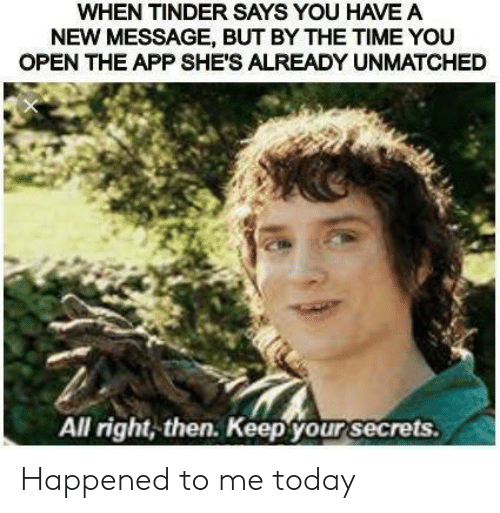 Says You: WHEN TINDER SAYS YOU HAVE A  NEW MESSAGE, BUT BY THE TIME YOU  OPEN THE APP SHE'S ALREADY UNMATCHED  All right, then. Keep your secrets. Happened to me today