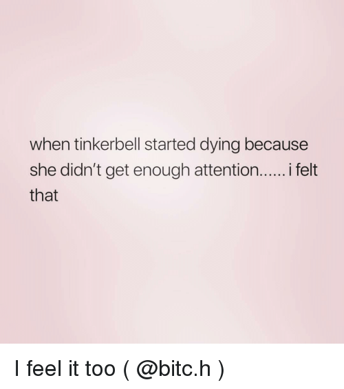Tinkerbell, Girl Memes, and She: when tinkerbell started dying because  she didn't get enough attention...... felt  that I feel it too ( @bitc.h )