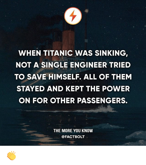 Memes, The More You Know, and Titanic: WHEN TITANIC WAS SINKING,  NOT A SINGLE ENGINEER TRIED  TO SAVE HIMSELF. ALL OF THEM  STAYED AND KEPT THE POWER  ON FOR OTHER PASSENGERS.  THE MORE YOU KNOW  @FACTBOLT 👏