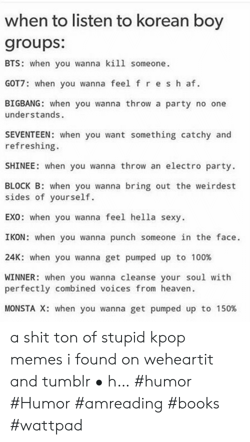 ikon: when to listen to korean boy  groups:  BTS: when you wanna kill someone.  GOT7: when you wanna feel f re s h af  BIGBANG: when you wanna throw a party no one  understands.  SEVENTEEN: when you want something catchy and  refreshing.  SHINEE: when you wanna throw an electro party.  BLOCK B: when you wanna bring out the weirdest  sides of yourself.  EX0: when you wanna feel hella sexy.  IKON: when you wanna punch someone in the face.  K: when you wanna get pumped up to 100%  WINNER: when you wanna cleanse your soul with  perfectly combined voices from heaven  MONSTA X: when you wanna get pumped up to 150% a shit ton of stupid kpop memes i found on weheartit and tumblr • h… #humor #Humor #amreading #books #wattpad