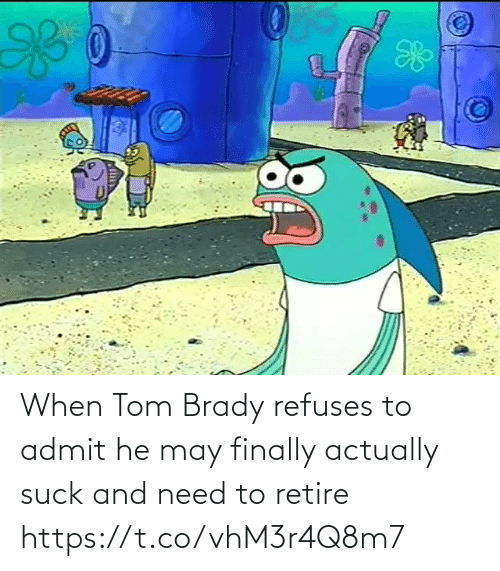 tom brady: When Tom Brady refuses to admit he may finally actually suck and need to retire https://t.co/vhM3r4Q8m7
