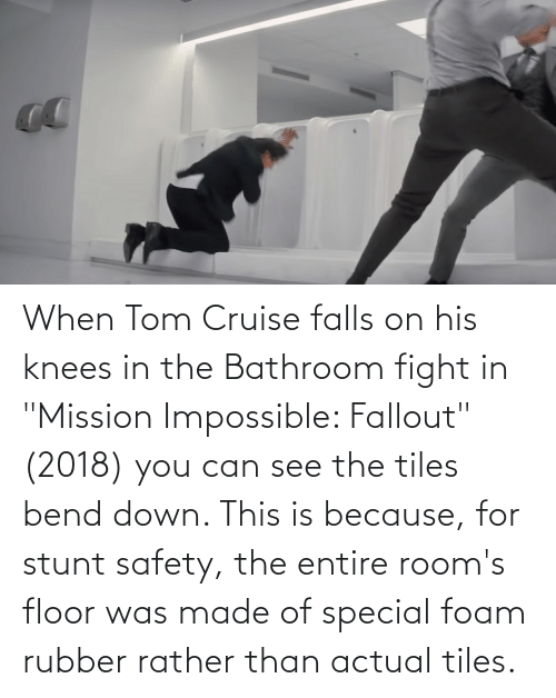 "Tom Cruise: When Tom Cruise falls on his knees in the Bathroom fight in ""Mission Impossible: Fallout"" (2018) you can see the tiles bend down. This is because, for stunt safety, the entire room's floor was made of special foam rubber rather than actual tiles."