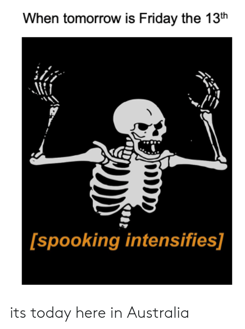 Tomorrow Is Friday: When tomorrow is Friday the 13th  [spooking intensifies] its today here in Australia