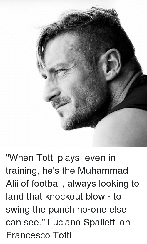 """Francesco Totti: """"When Totti plays, even in training, he's the Muhammad Alii of football, always looking to land that knockout blow - to swing the punch no-one else can see.""""  Luciano Spalletti on Francesco Totti"""