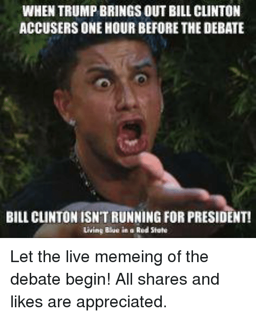 debate: WHEN TRUMP BRINGS OUT BILL cuNTON  ACCUSERS ONE HOUR BEFORE THE DEBATE  BILL CLINTON ISNTRUNNING FOR PRESIDENT!  Living Blue in a Red State Let the live memeing of the debate begin!  All shares and likes are appreciated.