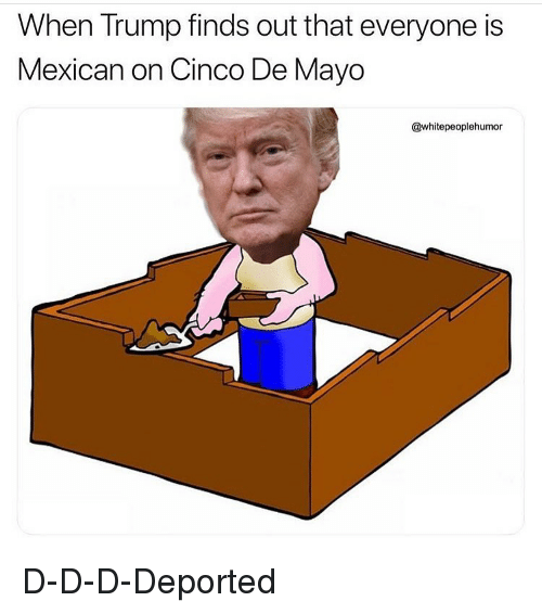 Funny, Cinco De Mayo, and Trump: When Trump finds out that everyone is  Mexican on Cinco De Mayo  @whitepeoplehumor D-D-D-Deported