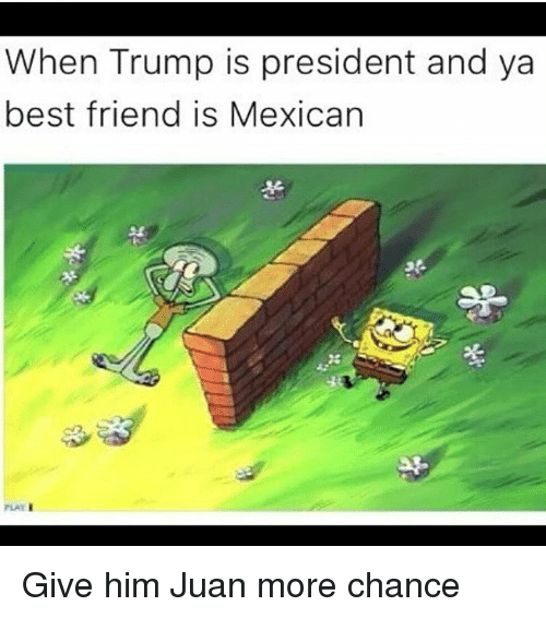 Best Friend, Funny, and Mexican: When Trump is president and ya  best friend is Mexican  PLAY I Give him Juan more chance