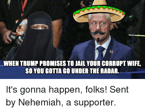 Trump: WHEN TRUMP PROMISES TO JAIL YOUR CORRUPT WIFE,  SO YOU GOTTAGOUNDERTHE RADAR. It's gonna happen, folks! Sent by Nehemiah, a supporter.