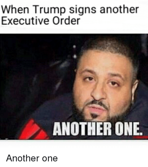 Another One, Another One, and Funny: When Trump signs another  Executive Order  ANOTHER ONE. Another one