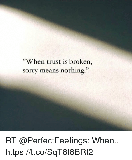 When Trust Is Broken Sorry Means Nothing Quotes: When Trust Is Broken Sorry Means Nothing RT When