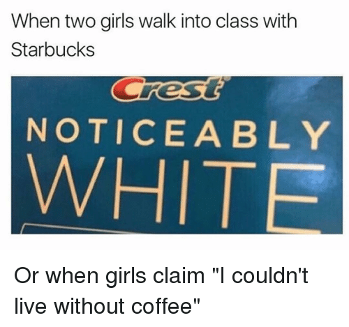 """Without Coffee: When two girls walk into class with  Starbucks  Cres  NOTICE A BLY Or when girls claim """"I couldn't live without coffee"""""""