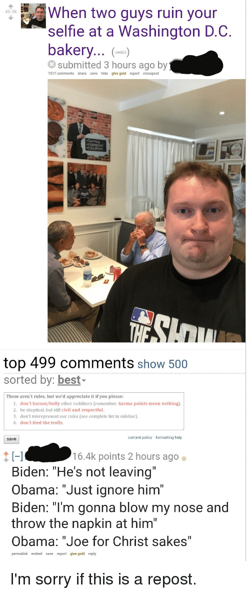 "dont feed the trolls: When two guys ruin your  45.9k  selfie at a Washington D.C.  bakery...  submitted 3 hours ago by  i.redd.it  1517 comments share save hide give gold report crosspost  top 499 comments show 500  sorted by: best-  These aren't rules, but we'd appreciate it if you please:  1. don't harass/bully other redditors (remember: karma points mean nothing)  2. be skeptical, but still civil and respectful.  3. don't misrepresent our rules (see complete list in sidebar)  4. don't feed the trolls  content policy  formatting help  save  16.4k points 2 hours ago e  Biden: ""He's not leaving""  Obama: ""Just ignore him""  Biden: ""I'm gonna blow my nose and  throw the napkin at him""  Obama: ""Joe for Christ sakes""  permalink embed save report give gold reply"