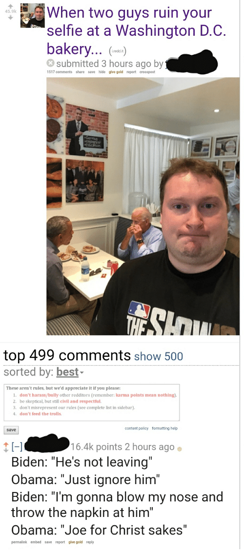 "dont feed the trolls: When two guys ruin your  45.9k  selfie at a Washington D.C.  bakery...  submitted 3 hours ago by  i.redd.it  1517 comments share save hide give gold report crosspost  top 499 comments show 500  sorted by: best-  These aren't rules, but we'd appreciate it if you please:  1. don't harass/bully other redditors (remember: karma points mean nothing)  2. be skeptical, but still civil and respectful  3. don't misrepresent our rules (see complete list in sidebar)  don't feed the trolls.  content policy formatting help  save  16.4k points 2 hours ago  Biden: ""He's not leaving""  Obama: ""Just ignore him""  Biden: ""I'm gonna blow my nose and  throw the napkin at him""  Obama: ""Joe for Christ sakes""  permalink embed save report give gold reply"