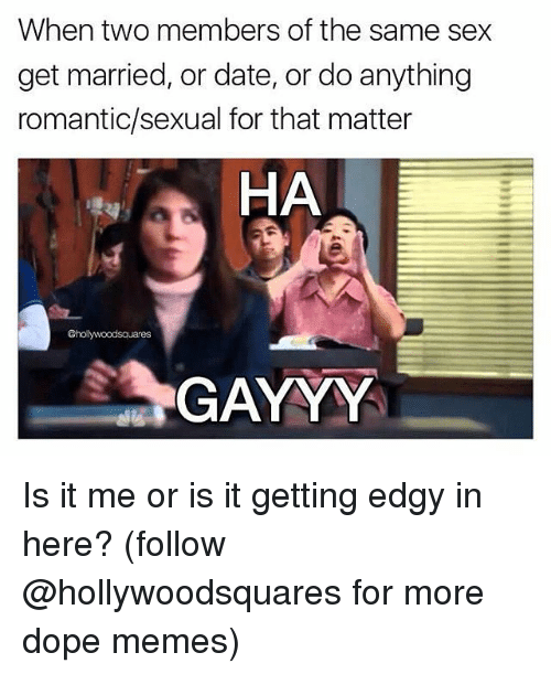 Dope, Memes, and Sex: When two members of the same sex  get married, or date, or do anything  romantic/sexual for that matter  HA  @holywoodsauares  GAYYY Is it me or is it getting edgy in here? (follow @hollywoodsquares for more dope memes)