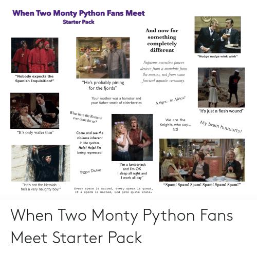 """mandate: When Two Monty Python Fans Meet  Starter Pack  And now for  something  completely  different  """"Nudge nudge wink wink""""  Supreme executiveе рoгwer  derives from a mandate from  the masses, not from some  """"Nobody expects the  Spanish Inquisition!""""  farcical aquatic ceremony.  """"He's probably pining  for the fjords""""  Your mother was a hamster and  your father smelt of elderberries  A tiger... in Africa?  """"It's just a flesh wound""""  What have the Romans  ever done for us?  We are the  My brain huuuurts!  Knights who say..  NI!  """"It's only wafer thin""""  Come and see the  violence inherent  in the system.  Help! Help! l'm  being repressed!  """"I'm a lumberjack  and I'm OK  Biggus Dickus  I sleep all night and  I work all day""""  """"He's not the Messiah  he's a very naughty boy!""""  """"Spam! Spam! Spam! Spam! Spam! Spam!""""  Every sperm is sacred, every sperm is great,  If a sperm is wasted, God gets quite irate. When Two Monty Python Fans Meet Starter Pack"""