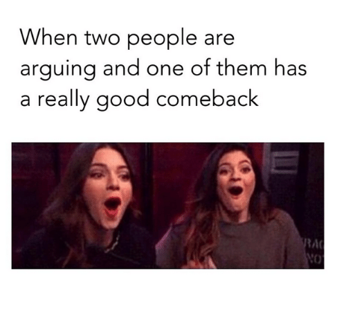 Good Comeback: When two people are  arquing and one of them has  a really good comeback