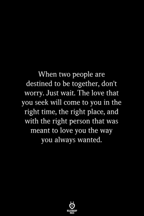 Right Place: When two people are  destined to be together, don't  worry. Just wait. The love that  you seek will come to you in the  right time, the right place, and  with the right person that was  meant to love you the way  you always wanted.