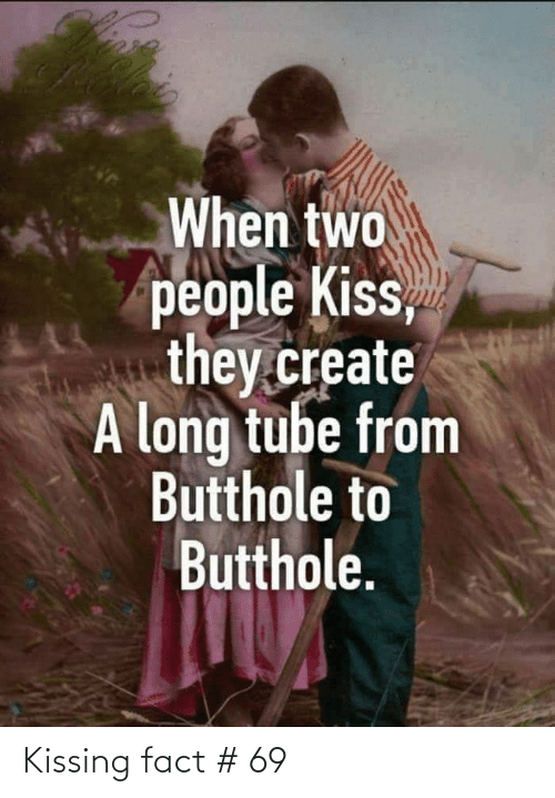 two people: When two  people Kiss,  they.create  A long tube from  Butthole to  Butthole. Kissing fact # 69