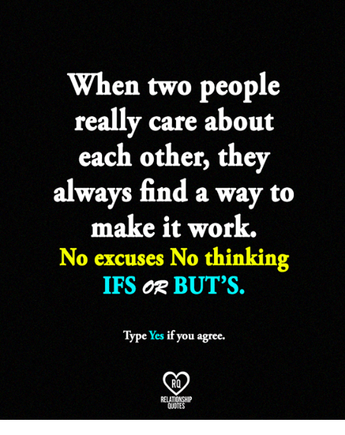 Memes, Work, and Quotes: When two people  really care about  each other, they  always find a way to  make it work.  No excuses No thinking  IFS  og BUT'S.  Type Yes if you agree  RO  RELATIONSHIP  QUOTES