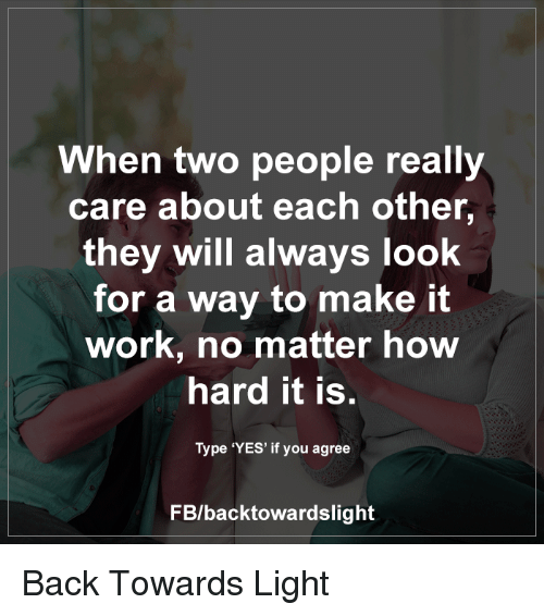 Memes, 🤖, and  It Worked: When two people really  care about each other,  they will always look  for a way to make it  work, no matter how  hard it is.  Type 'YES' if you agree  FB/back towardslight Back Towards Light