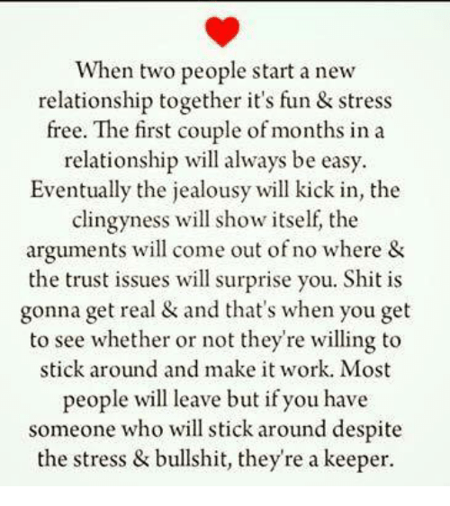 Relationships, Shit, and Work: When two people start a new  relationship together it's fun & stress  free. couple of months in a  relationship will always be easy.  Eventually the jealousy will kick in, the  clingy ness will show itself, the  arguments will come out of no where &  the trust issues will surprise you. Shit is  gonna get real & and that's when you get  to see whether or not they're willing to  stick around and make it work. Most  people will leave but if you have  someone who will stick around despite  the stress & bullshit, they're a keeper