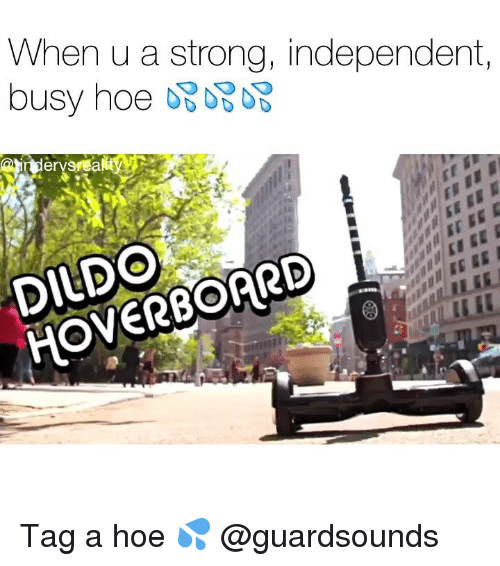 Hoverboard: When u a strong, independent,  DILDO  HOVERBOARD Tag a hoe 💦 @guardsounds