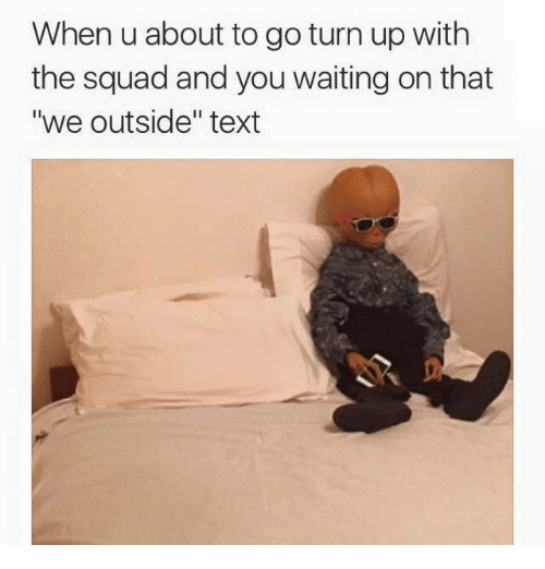 """Turn up: When u about to go turn up with  the squad and you waiting on that  """"we outside"""" text"""
