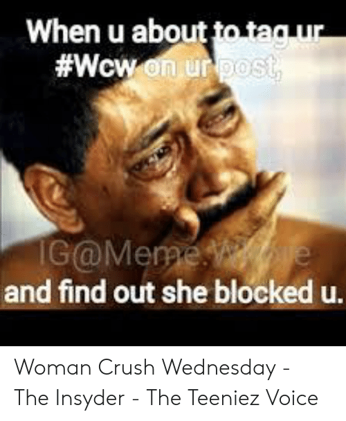 Crush Wednesday: When u about to tag ur  #Wcw on ur pos  IG@Meme e  and find out she blocked u. Woman Crush Wednesday - The Insyder - The Teeniez Voice