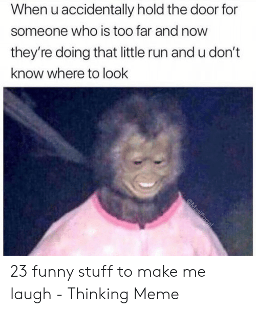 Hold The Door: When u accidentally hold the door for  someone who is too far and now  they're doing that little run and u don't  know where to look 23 funny stuff to make me laugh - Thinking Meme