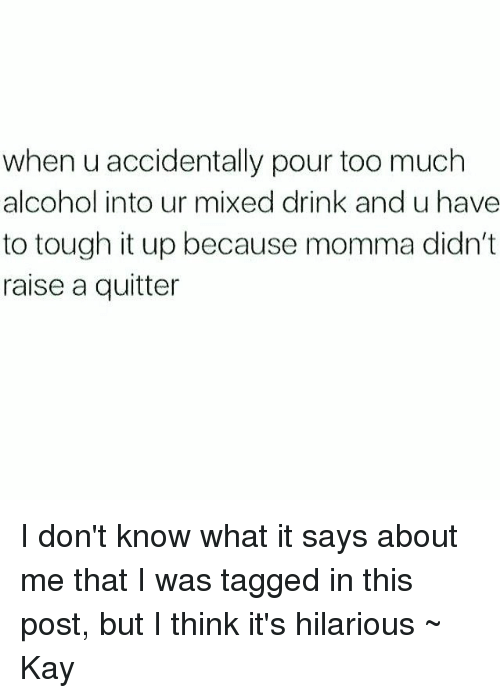 Too Much, Tumblr, and Alcohol: when u accidentally pour too much  alcohol into ur mixed drink and u have  to tough it up because momma didn't  raise a quitter I don't know what it says about me that I was tagged in this post, but I think it's hilarious ~ Kay