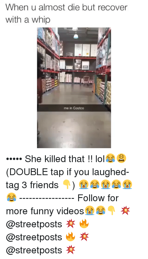 Dank Memes: When u almost die but recover  with a whip  me in Costco ••••• She killed that !! lol😂😩 (DOUBLE tap if you laughed- tag 3 friends 👇) 😭😂😭😂😭😂 ----------------- Follow for more funny videos😭😂👇 💥 @streetposts 💥 🔥 @streetposts 🔥 💥 @streetposts 💥