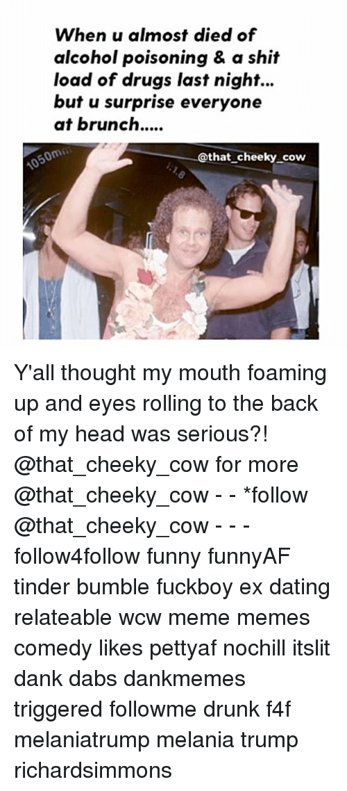 The Dab, Dank, and Dating: When u almost died of  alcohol poisoning & a shit  load of drugs last night...  but u surprise everyone  at brunch....  @that cheeky cow Y'all thought my mouth foaming up and eyes rolling to the back of my head was serious?! @that_cheeky_cow for more @that_cheeky_cow - - *follow @that_cheeky_cow - - - follow4follow funny funnyAF tinder bumble fuckboy ex dating relateable wcw meme memes comedy likes pettyaf nochill itslit dank dabs dankmemes triggered followme drunk f4f melaniatrump melania trump richardsimmons