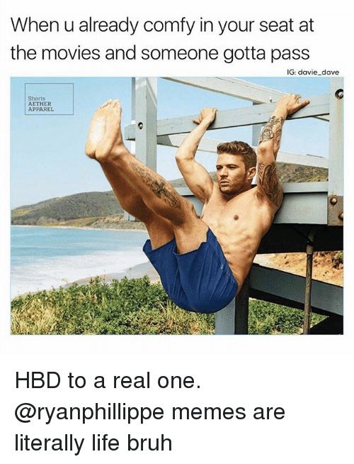 Bruh, Funny, and Life: When u already comfy in your seat at  the movies and someone gotta pass  IG: davie dave  Shorts  AETHER  APPAREL HBD to a real one. @ryanphillippe memes are literally life bruh