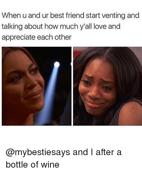 Best Friend, Love, and Wine: When u and ur best friend start venting and  talking about how much y'all love and  appreciate each other @mybestiesays and I after a bottle of wine