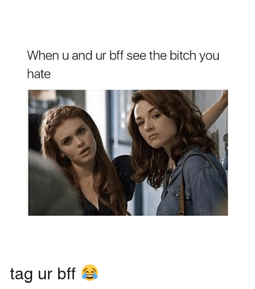 Bitch, Girl Memes, and You: When u and ur bff see the bitch you  hate tag ur bff 😂