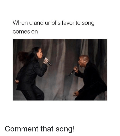Girl Memes, Song, and Comment: When u and ur bf's favorite song  comes on Comment that song!