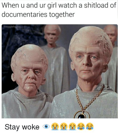 Girls, Memes, and Watch: When u and ur girl watch a shitload of  documentaries together  douggiehouse Stay woke 👁😭😭😭😂😂