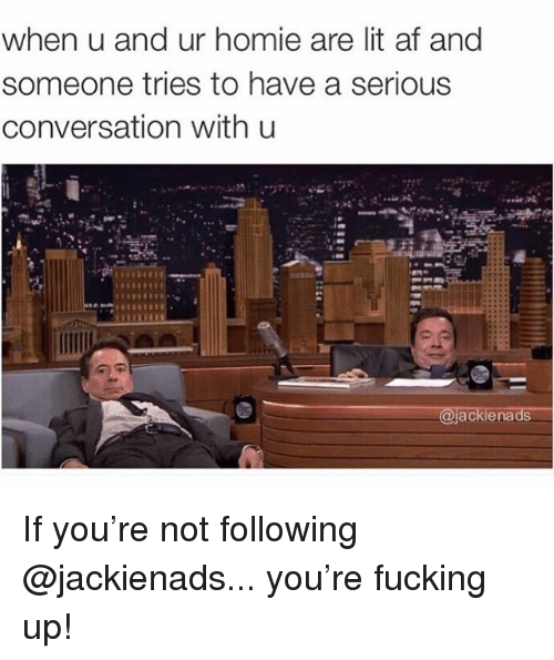 Af, Fucking, and Homie: when u and ur homie are lit af and  someone tries to have a serious  conversation with u  ackienads If you're not following @jackienads... you're fucking up!