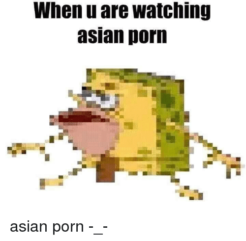 Asian: When u are watching  asian porn <p>asian porn -_-</p>