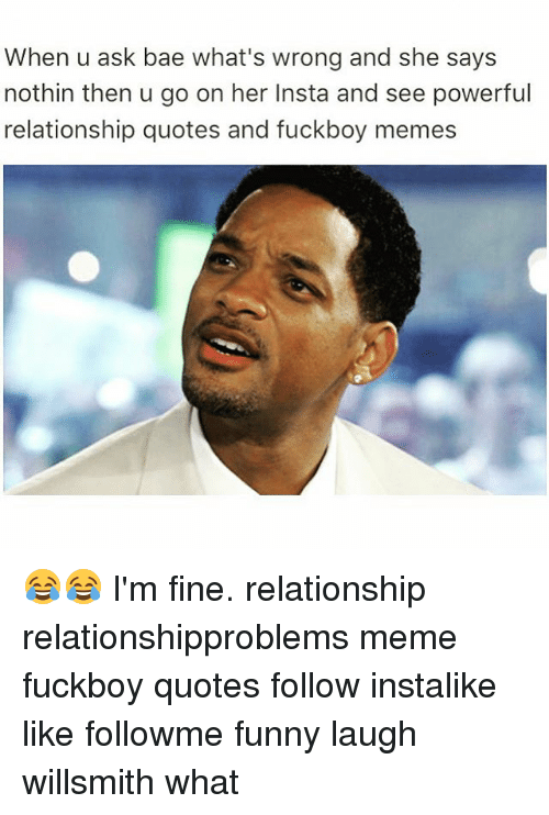 Bae, Fuckboy, and Funny: When u ask bae what's wrong and she says  nothin then u go on her Insta and see powerful  relationship quotes and fuckboy memes 😂😂 I'm fine. relationship relationshipproblems meme fuckboy quotes follow instalike like followme funny laugh willsmith what