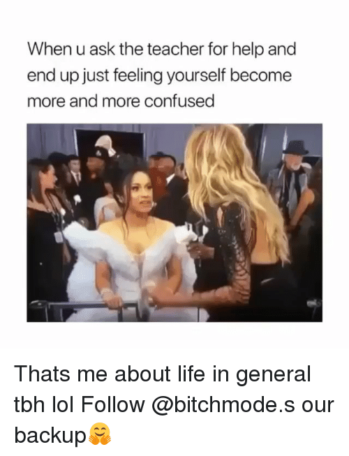 Confused, Life, and Lol: When u ask the teacher for help and  end up just feeling yourself become  more and more confused Thats me about life in general tbh lol Follow @bitchmode.s our backup🤗