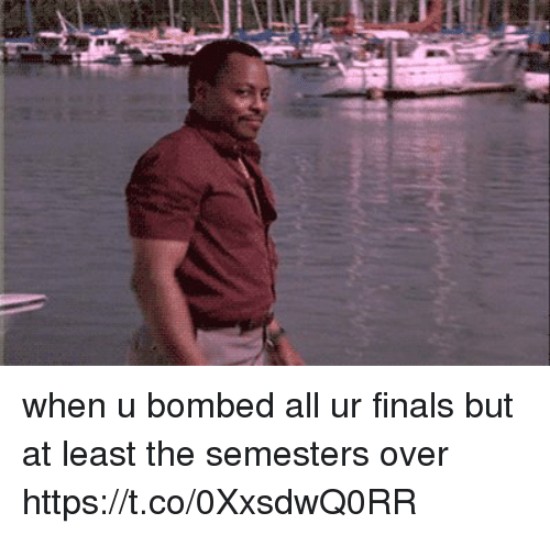 Finals, Relatable, and All: when u bombed all ur finals but at least the semesters over https://t.co/0XxsdwQ0RR