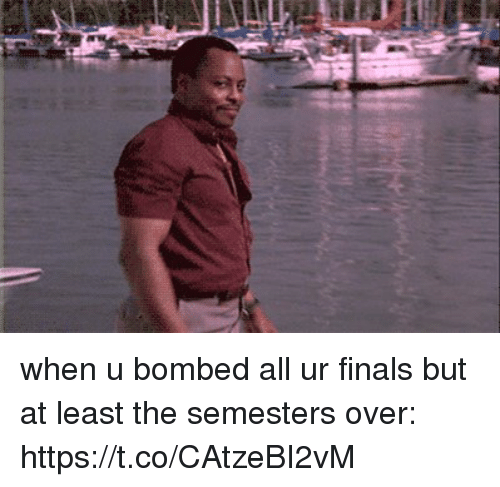 Finals, Girl Memes, and All: when u bombed all ur finals but at least the semesters over: https://t.co/CAtzeBI2vM