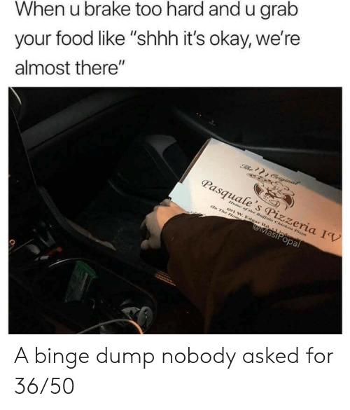 """shhh: When u brake too hard and u grab  your food like """"shhh it's okay, we're  almost there""""  The Criginal  Pasquale's Pizzeria IV  Home of the Buffals Chicken Pisza  691 W. Edgar Rd-1 Jndem  En The Hom  MasiPopal A binge dump nobody asked for 36/50"""